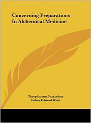 Concerning Preparations In Alchemical Medicine - Theophrastus Paracelsus, Arthur Edward Waite (Editor)