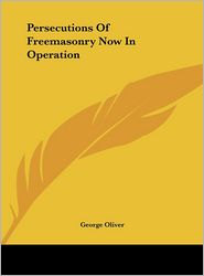 Persecutions Of Freemasonry Now In Operation - George Oliver