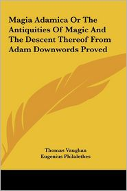 Magia Adamica Or The Antiquities Of Magic And The Descent Thereof From Adam Downwords Proved - Thomas Vaughan, Eugenius Philalethes
