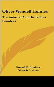 Oliver Wendell Holmes: The Autocrat And His Fellow-Boarders - Samuel M. Crothers, Oliver W. Holmes