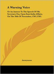 A Warning Voice: Or an Answer to the Speech of Mr. Secretary Fox, Upon East-India Affairs, on the 18th of November, 1783 (1783) - Anonymous