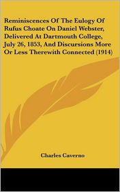 Reminiscences of the Eulogy of Rufus Choate on Daniel Webster, Delivered at Dartmouth College, July 26, 1853, and Discursions More or Less Therewith C - Charles Caverno