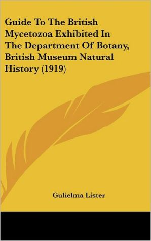 Guide To The British Mycetozoa Exhibited In The Department Of Botany, British Museum Natural History (1919)