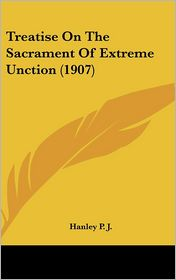 Treatise On The Sacrament Of Extreme Unction (1907) - Hanley P.J.