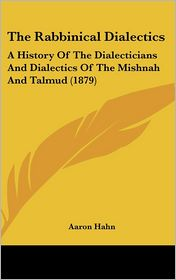 The Rabbinical Dialectics: A History of the Dialecticians and Dialectics of the Mishnah and Talmud (1879) - Aaron Hahn
