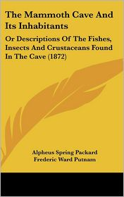 The Mammoth Cave and Its Inhabitants: Or Descriptions of the Fishes, Insects and Crustaceans Found in the Cave (1872) - Alpheus Spring Jr. Packard, Frederic Ward Putnam