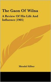 The Gaon Of Wilna: A Review Of His Life And Influence (1905) - Mendel Silber