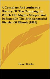 A Complete And Authentic History Of The Campaign In Which The Mighty Sleeper Was Defeated In The 34th Senatorial District Of Illinois (1885) - Henry Craske