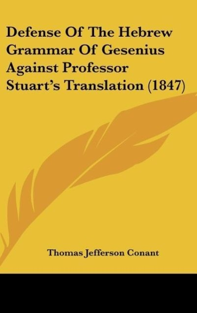 Defense Of The Hebrew Grammar Of Gesenius Against Professor Stuart´s Translation (1847) als Buch von Thomas Jefferson Conant - Kessinger Publishing, LLC