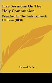 Five Sermons on the Holy Communion: Preached in the Parish Church of Trim (1858) - Richard Butler