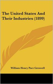 The United States And Their Industries (1899) - William Henry Parr Greswell