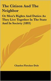 The Citizen And The Neighbor: Or Men's Rights And Duties As They Live Together In The State And In Society (1893) - Charles Fletcher Dole