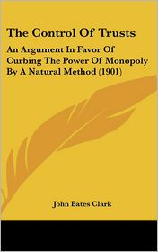 The Control Of Trusts: An Argument In Favor Of Curbing The Power Of Monopoly By A Natural Method (1901) - John Bates Clark
