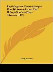 Physiologische Untersuchungen Uber Dickenwachstum Und Holzqualitat Von Pinus Silvestris (1899) - Frank Schwarz