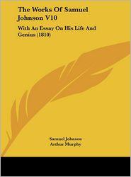 The Works of Samuel Johnson V10: With an Essay on His Life and Genius (1810) - Samuel Johnson, Arthur Murphy (Editor)
