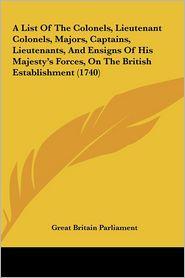 A List of the Colonels, Lieutenant Colonels, Majors, Captains, Lieutenants, and Ensigns of His Majesty's Forces, on the British Establishment (1740) - Britain Parlia Great Britain Parliament