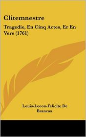 Clitemnestre: Tragedie, En Cinq Actes, Er En Vers (1761) - Louis-Leoon-Felicite De Brancas