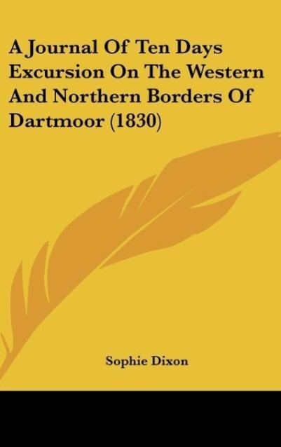 A Journal Of Ten Days Excursion On The Western And Northern Borders Of Dartmoor (1830) als Buch von Sophie Dixon - Kessinger Publishing, LLC