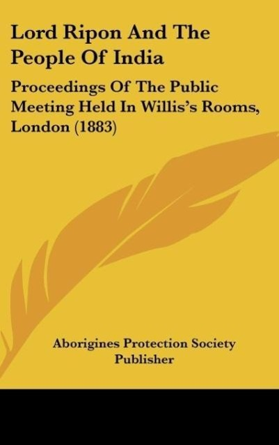 Lord Ripon and the People of India: Proceedings of the Public Meeting Held in Willis's Rooms, London (1883)