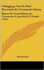 Uitlegginge Van De Wyd-Beroemde En Vermaarde Glazen: Binnen De Voortreffelyke En Vermaarde St. Jans Kerk Te Gouda (1764) - Anonymous