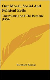 Our Moral, Social And Political Evils: Their Cause And The Remedy (1900) - Bernhard Koenig