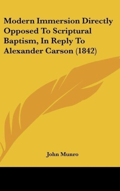 Modern Immersion Directly Opposed To Scriptural Baptism, In Reply To Alexander Carson (1842) als Buch von John Munro - John Munro