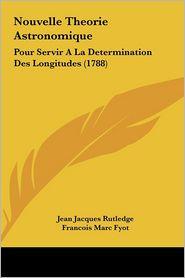Nouvelle Theorie Astronomique: Pour Servir A La Determination Des Longitudes (1788) - Jean Jacques Rutledge, Francois Marc Fyot, J. P. Audiffred