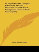 Scudder, Samuel Hubbard: An Inquiry Into The Zoological Relations Of The First Discovered Traces Of Fossil Neuropterous Insects In North America (1866)