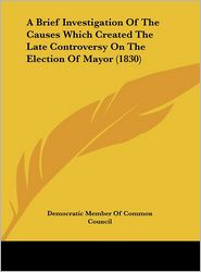 A Brief Investigation of the Causes Which Created the Late Controversy on the Election of Mayor (1830) - Mem Democratic Member of Common Council