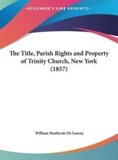 The Title, Parish Rights and Property of Trinity Church, New York (1857) - William Heathcote De Lancey
