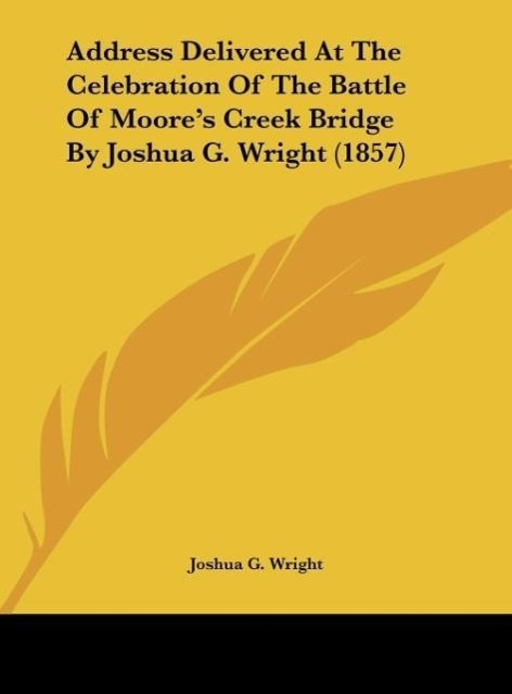 Address Delivered At The Celebration Of The Battle Of Moore´s Creek Bridge By Joshua G. Wright (1857) als Buch von Joshua G. Wright - Kessinger Publishing, LLC