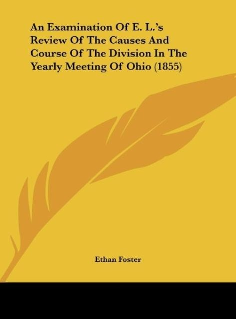 An Examination Of E. L.´s Review Of The Causes And Course Of The Division In The Yearly Meeting Of Ohio (1855) als Buch von Ethan Foster - Kessinger Publishing, LLC