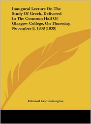 Inaugural Lecture on the Study of Greek, Delivered in the Common Hall of Glasgow College, on Thursday, November 8, 1838 (1839)