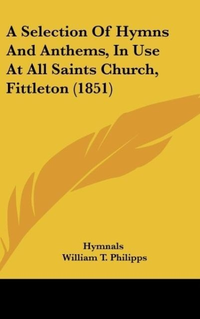 A Selection Of Hymns And Anthems, In Use At All Saints Church, Fittleton (1851) als Buch von Hymnals, William T. Philipps - Kessinger Publishing, LLC