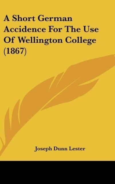 A Short German Accidence For The Use Of Wellington College (1867) als Buch von Joseph Dunn Lester - Joseph Dunn Lester