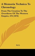 A Memoria Technica to Chronology: From the Creation to the Overthrow of the Western Empire, 476 (1876)