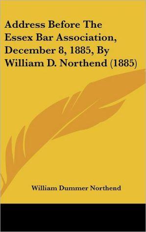 Address Before the Essex Bar Association, December 8, 1885, by William D. Northend (1885) - William Dummer Northend
