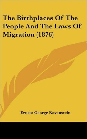 The Birthplaces of the People and the Laws of Migration (1876) - Ernest George Ravenstein