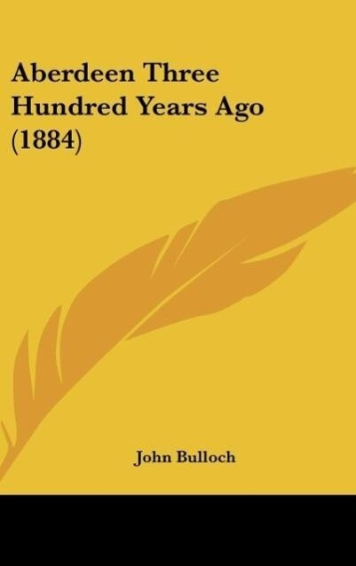 Aberdeen Three Hundred Years Ago (1884) als Buch von John Bulloch - Kessinger Publishing, LLC