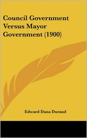 Council Government Versus Mayor Government (1900) - Edward Dana Durand
