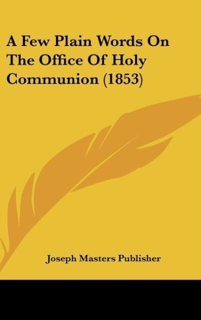 A Few Plain Words On The Office Of Holy Communion (1853) als Buch von Joseph Masters Publisher - Kessinger Publishing, LLC