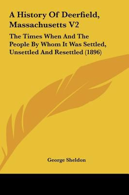 A History of Deerfield, Massachusetts V2: The Times When and the People by Whom It Was Settled, Unsettled and Resettled (1896)