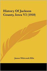 History Of Jackson County, Iowa V2 (1910) - James Whitcomb Ellis