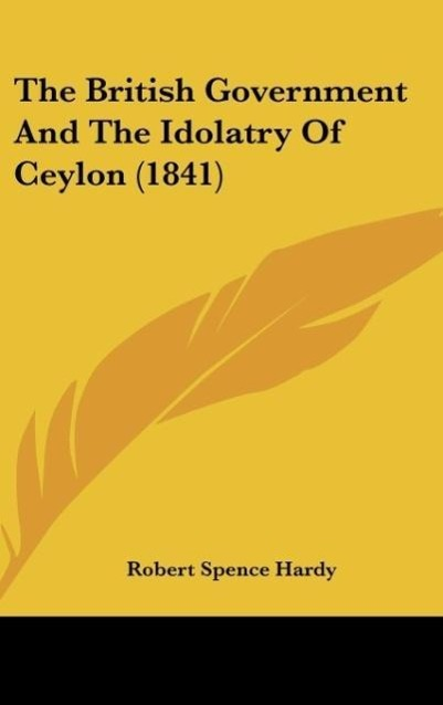 The British Government And The Idolatry Of Ceylon (1841) als Buch von Robert Spence Hardy - Kessinger Publishing, LLC