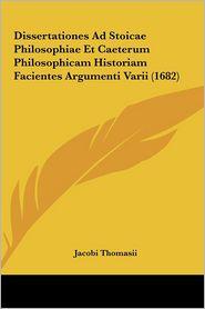 Dissertationes Ad Stoicae Philosophiae Et Caeterum Philosophdissertationes Ad Stoicae Philosophiae Et Caeterum Philosophicam Historiam Facientes Argum