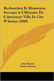 Recherches Et Memoires Servans A L'Histoire De L'Ancienne Ville Et Cite D'Autun (1660) - Jean Munier, Claude Thiroux