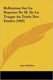 Reflexions Sur La Reponse De M. De La Trappe Au Traite Des Etudes (1692) - Jean Mabillon