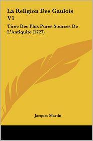 La Religion Des Gaulois V1: Tiree Des Plus Pures Sources De L'Antiquite (1727) - Jacques Martin