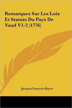 Remarques Sur Les Loix Et Statuts Du Pays De Vaud V1-2 (1776) - Jacques Francois Boyve