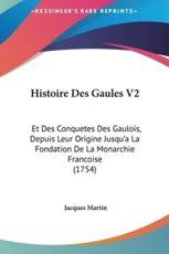 Histoire Des Gaules V2: Et Des Conquetes Des Gaulois, Depuis Leur Origine Jusqu'a La Fondation de La Monarchie Francoise (1754)
